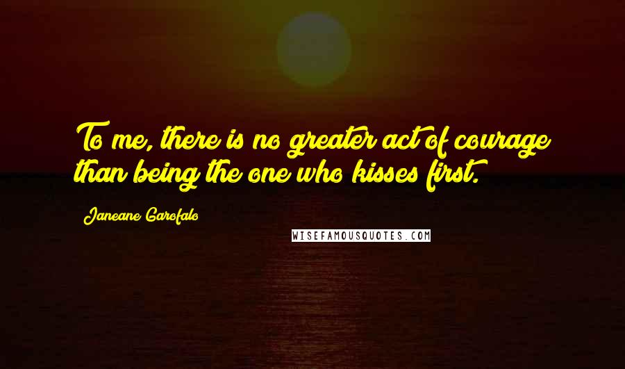 Janeane Garofalo quotes: To me, there is no greater act of courage than being the one who kisses first.