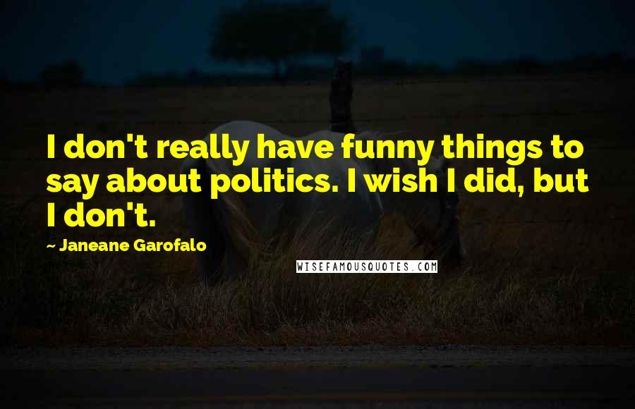 Janeane Garofalo quotes: I don't really have funny things to say about politics. I wish I did, but I don't.