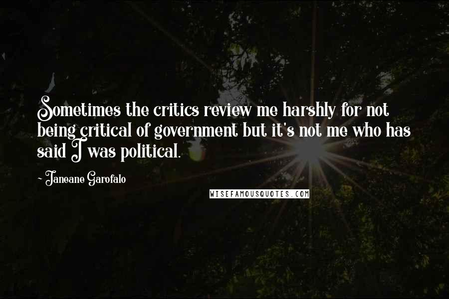Janeane Garofalo quotes: Sometimes the critics review me harshly for not being critical of government but it's not me who has said I was political.