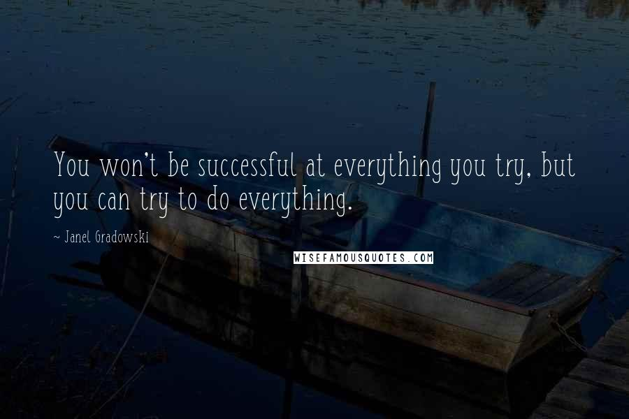Janel Gradowski quotes: You won't be successful at everything you try, but you can try to do everything.