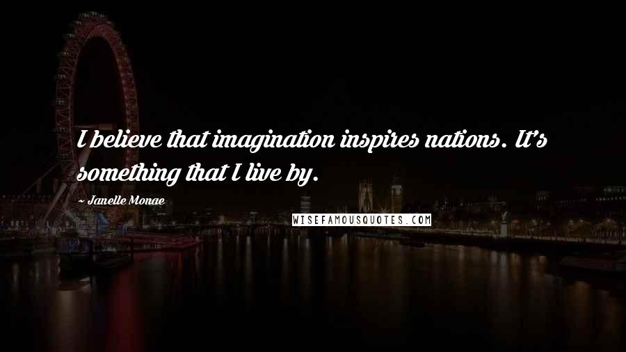Janelle Monae quotes: I believe that imagination inspires nations. It's something that I live by.