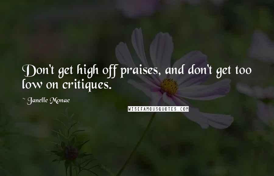 Janelle Monae quotes: Don't get high off praises, and don't get too low on critiques.