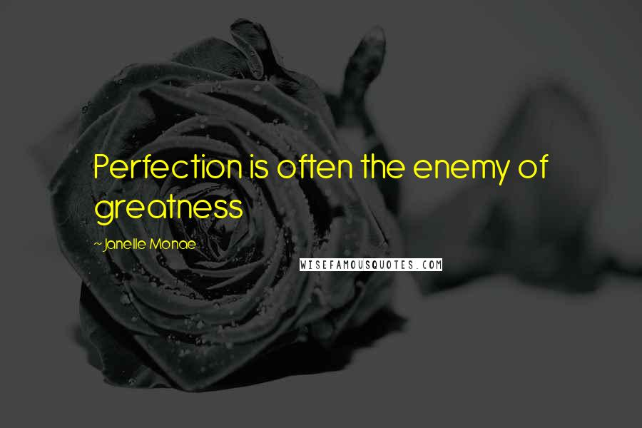 Janelle Monae quotes: Perfection is often the enemy of greatness