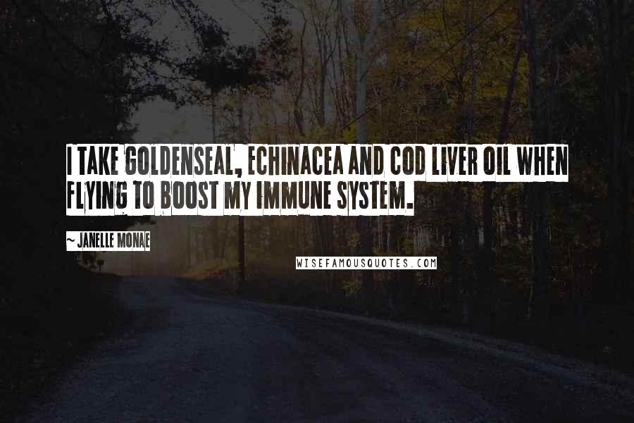 Janelle Monae quotes: I take goldenseal, Echinacea and cod liver oil when flying to boost my immune system.