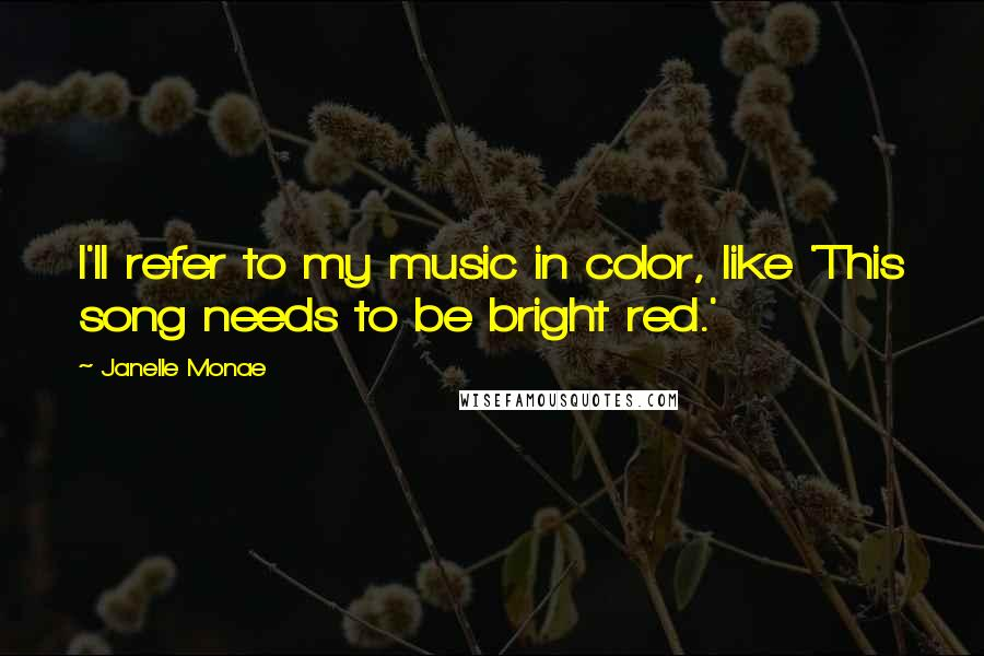 Janelle Monae quotes: I'll refer to my music in color, like 'This song needs to be bright red.'