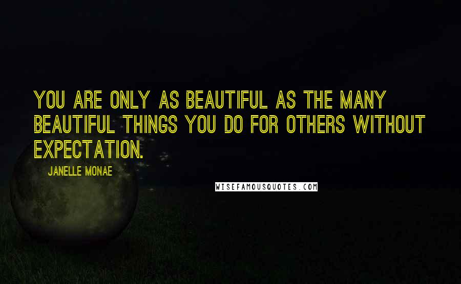 Janelle Monae quotes: You are only as beautiful as the many beautiful things you do for others without expectation.