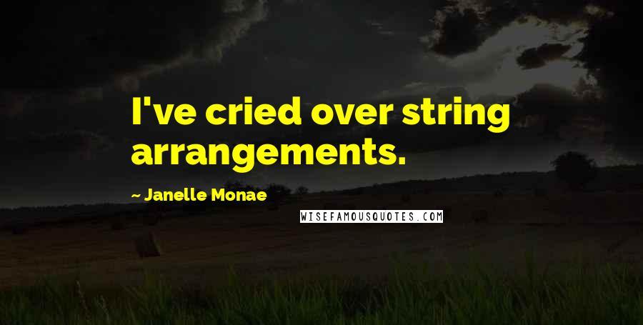 Janelle Monae quotes: I've cried over string arrangements.