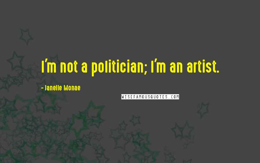 Janelle Monae quotes: I'm not a politician; I'm an artist.