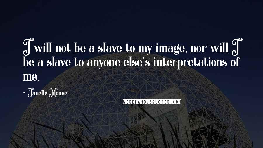 Janelle Monae quotes: I will not be a slave to my image, nor will I be a slave to anyone else's interpretations of me,
