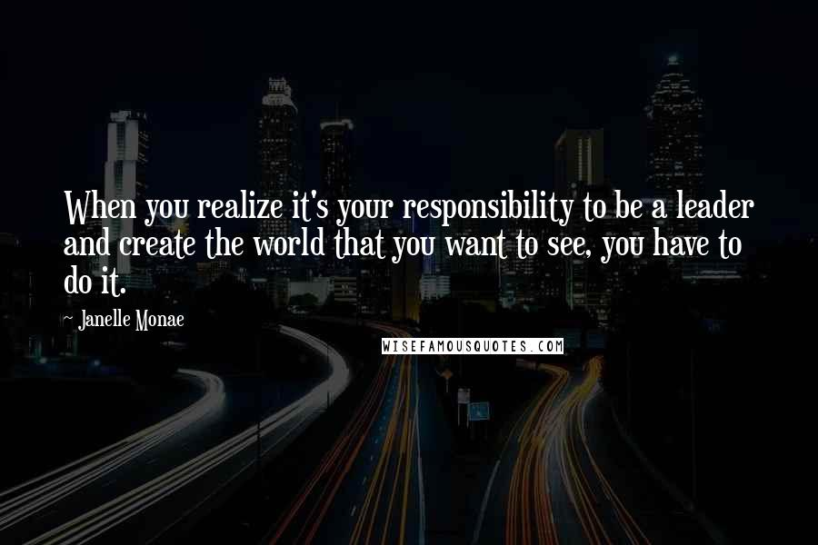 Janelle Monae quotes: When you realize it's your responsibility to be a leader and create the world that you want to see, you have to do it.