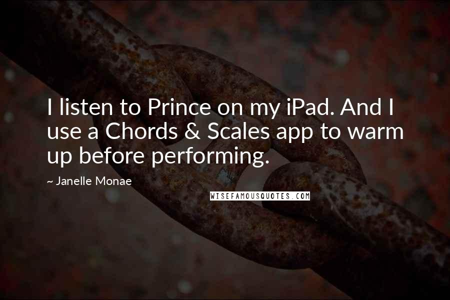 Janelle Monae quotes: I listen to Prince on my iPad. And I use a Chords & Scales app to warm up before performing.