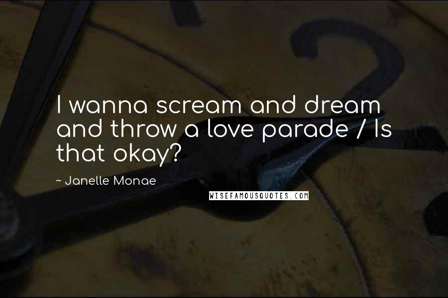 Janelle Monae quotes: I wanna scream and dream and throw a love parade / Is that okay?
