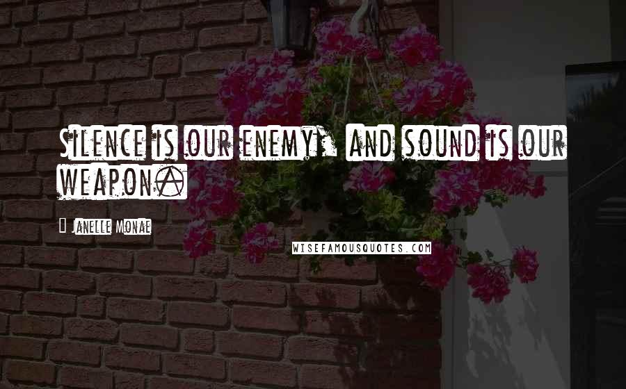 Janelle Monae quotes: Silence is our enemy, and sound is our weapon.