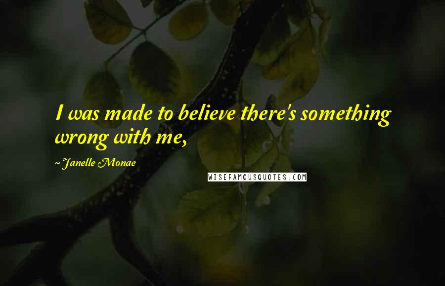 Janelle Monae quotes: I was made to believe there's something wrong with me,