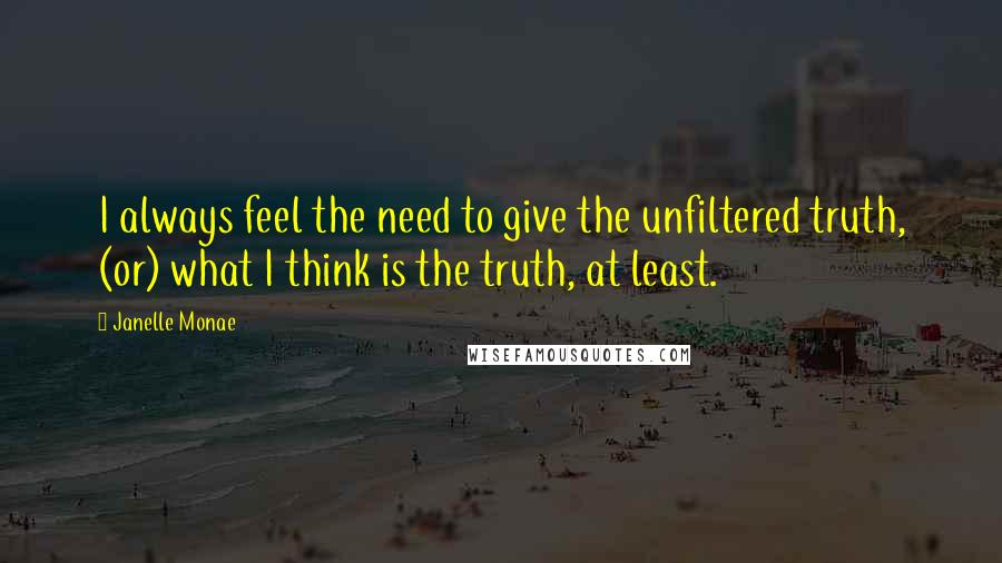 Janelle Monae quotes: I always feel the need to give the unfiltered truth, (or) what I think is the truth, at least.