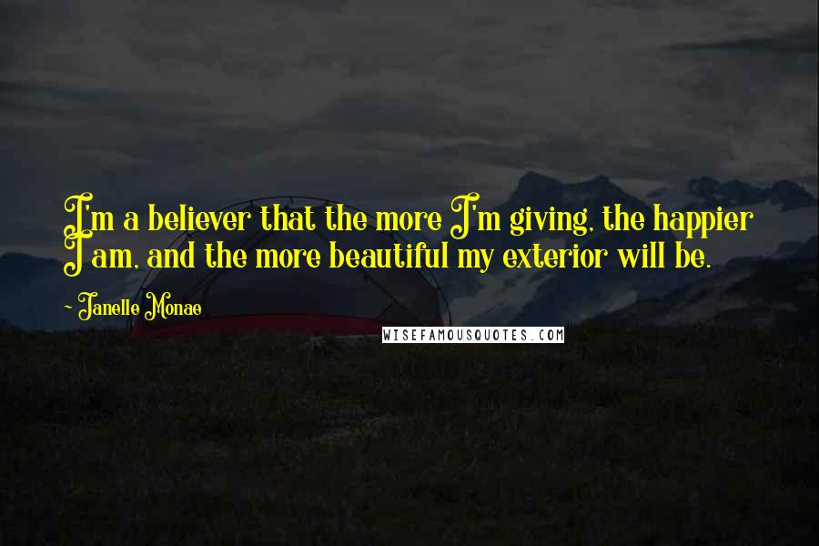 Janelle Monae quotes: I'm a believer that the more I'm giving, the happier I am, and the more beautiful my exterior will be.