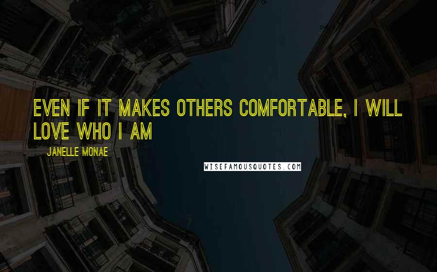 Janelle Monae quotes: Even if it makes others comfortable, I will LOVE who I am