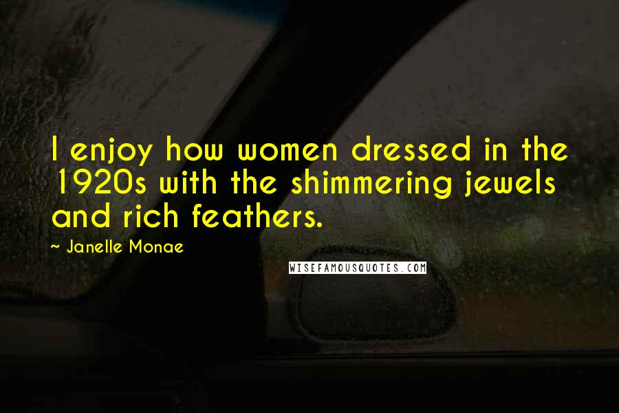 Janelle Monae quotes: I enjoy how women dressed in the 1920s with the shimmering jewels and rich feathers.