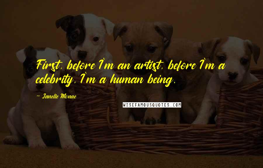 Janelle Monae quotes: First, before I'm an artist, before I'm a celebrity, I'm a human being.