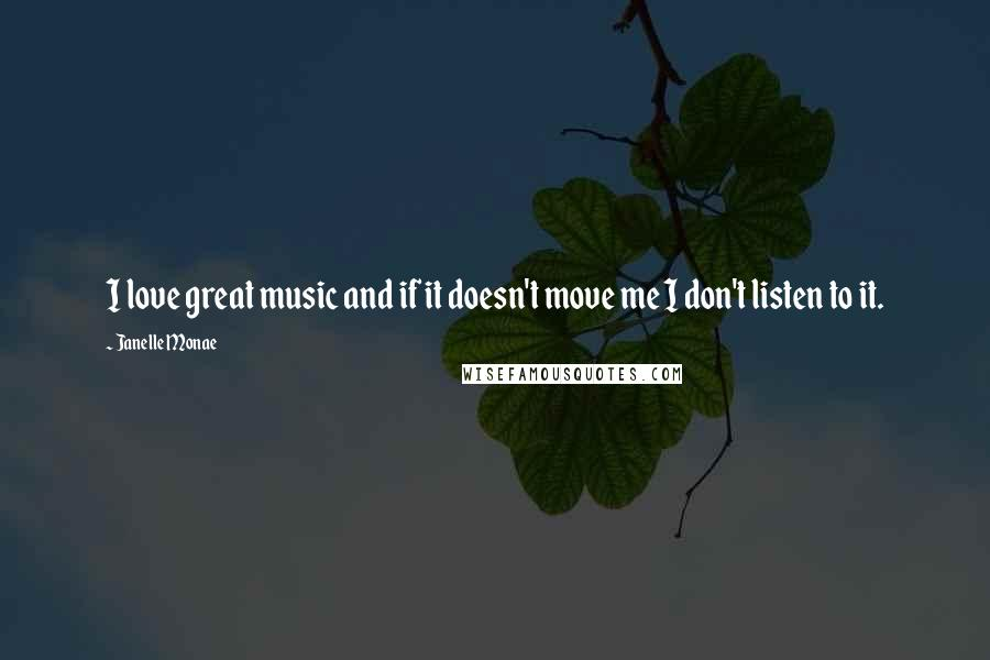 Janelle Monae quotes: I love great music and if it doesn't move me I don't listen to it.