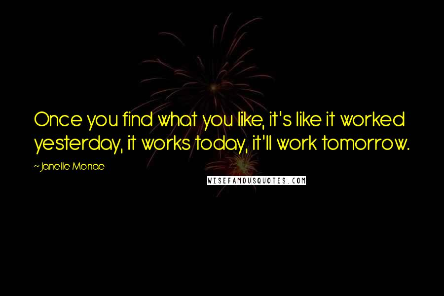 Janelle Monae quotes: Once you find what you like, it's like it worked yesterday, it works today, it'll work tomorrow.