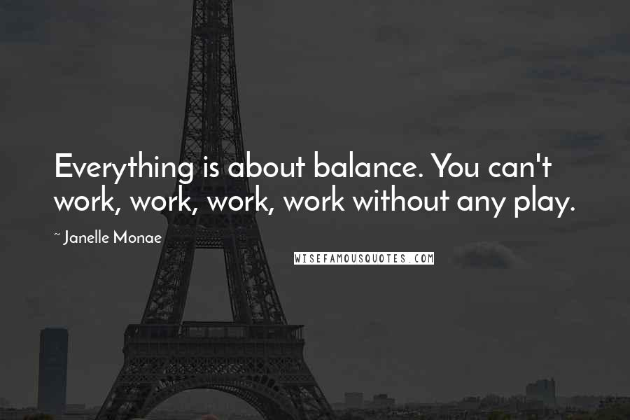 Janelle Monae quotes: Everything is about balance. You can't work, work, work, work without any play.