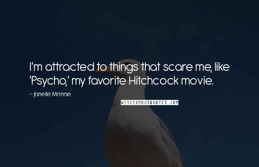 Janelle Monae quotes: I'm attracted to things that scare me, like 'Psycho,' my favorite Hitchcock movie.