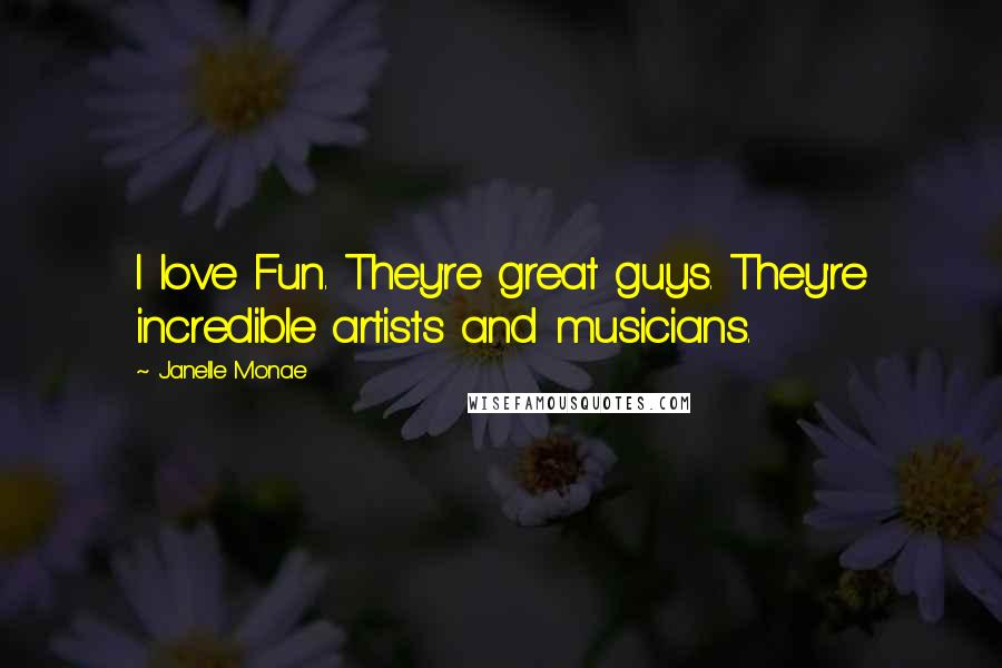 Janelle Monae quotes: I love Fun. They're great guys. They're incredible artists and musicians.