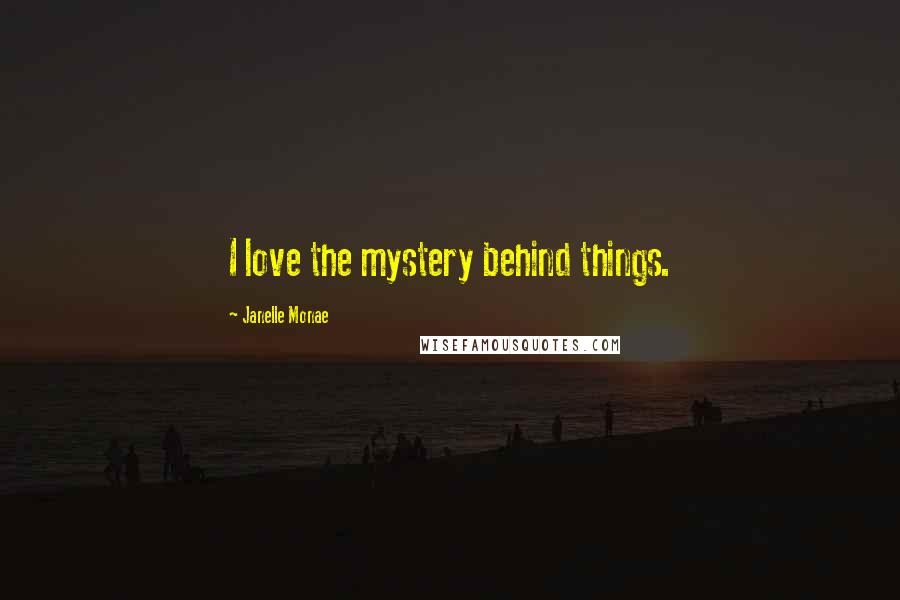 Janelle Monae quotes: I love the mystery behind things.