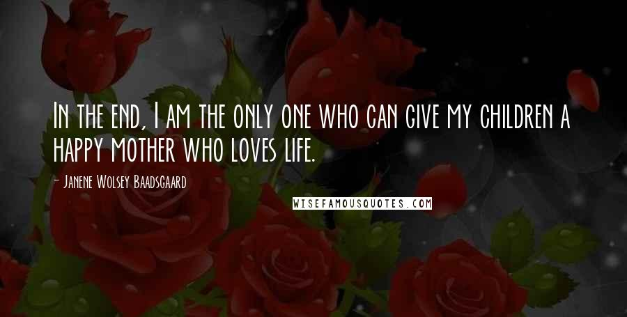 Janene Wolsey Baadsgaard quotes: In the end, I am the only one who can give my children a happy mother who loves life.