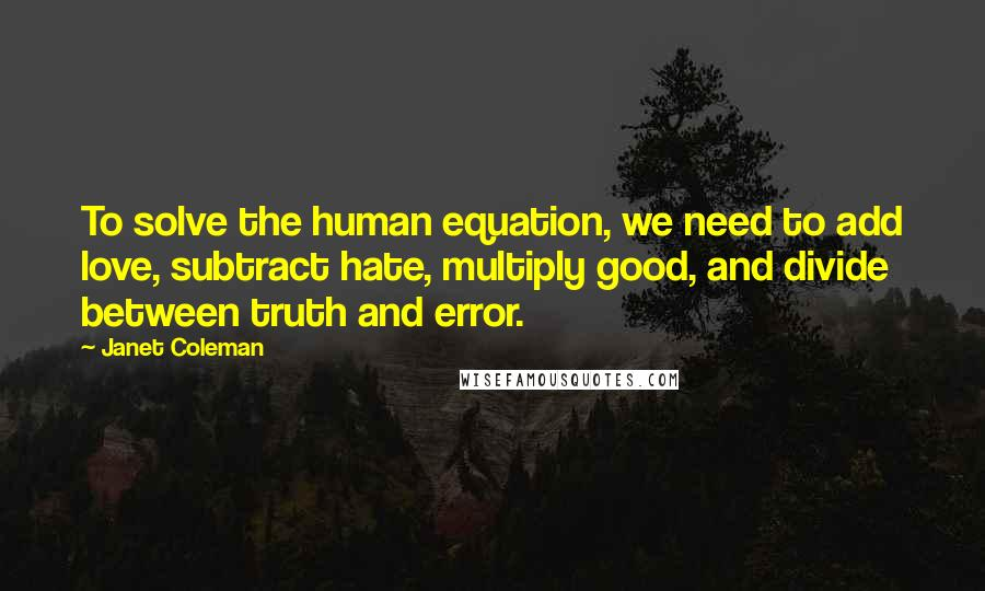 Janet Coleman quotes: To solve the human equation, we need to add love, subtract hate, multiply good, and divide between truth and error.
