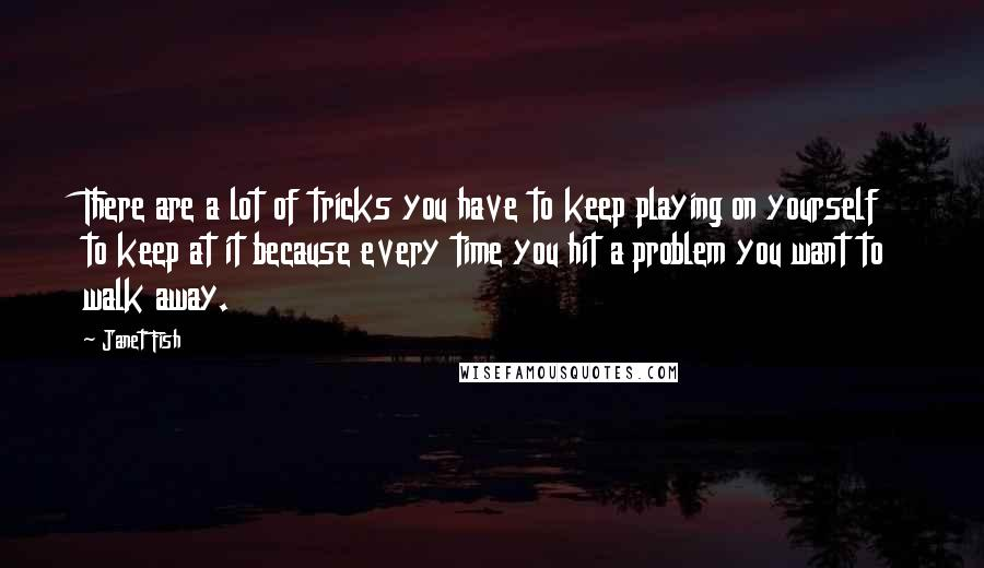 Janet Fish quotes: There are a lot of tricks you have to keep playing on yourself to keep at it because every time you hit a problem you want to walk away.