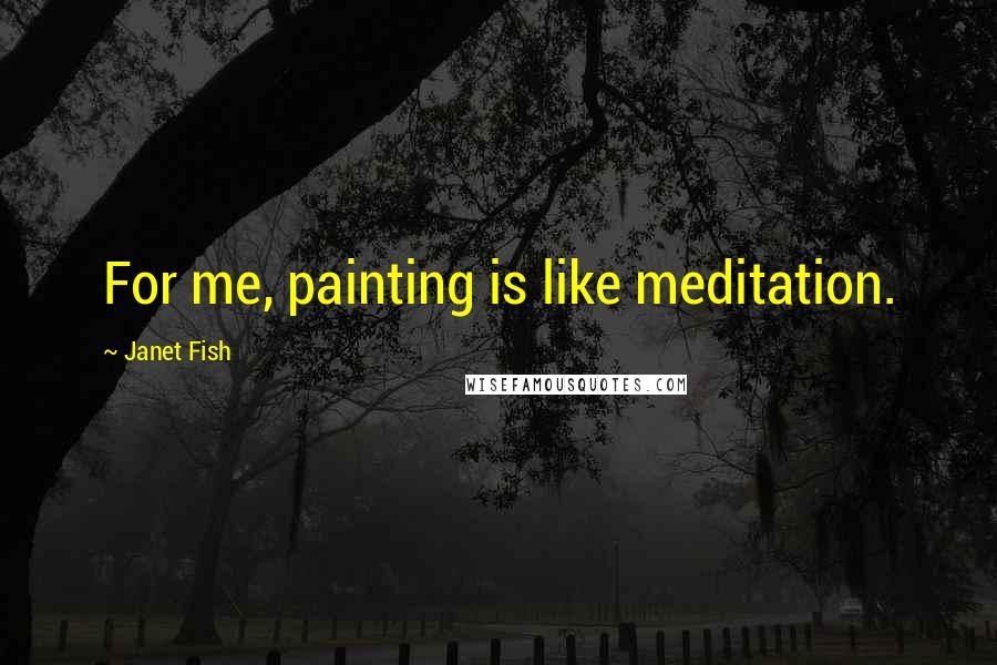 Janet Fish quotes: For me, painting is like meditation.