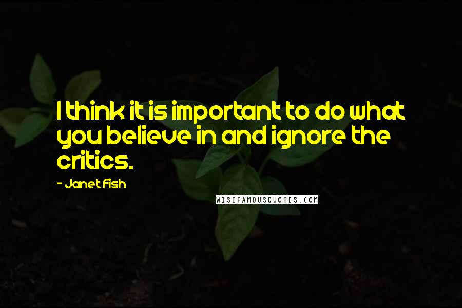 Janet Fish quotes: I think it is important to do what you believe in and ignore the critics.