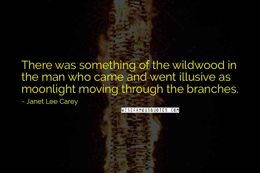 Janet Lee Carey quotes: There was something of the wildwood in the man who came and went illusive as moonlight moving through the branches.