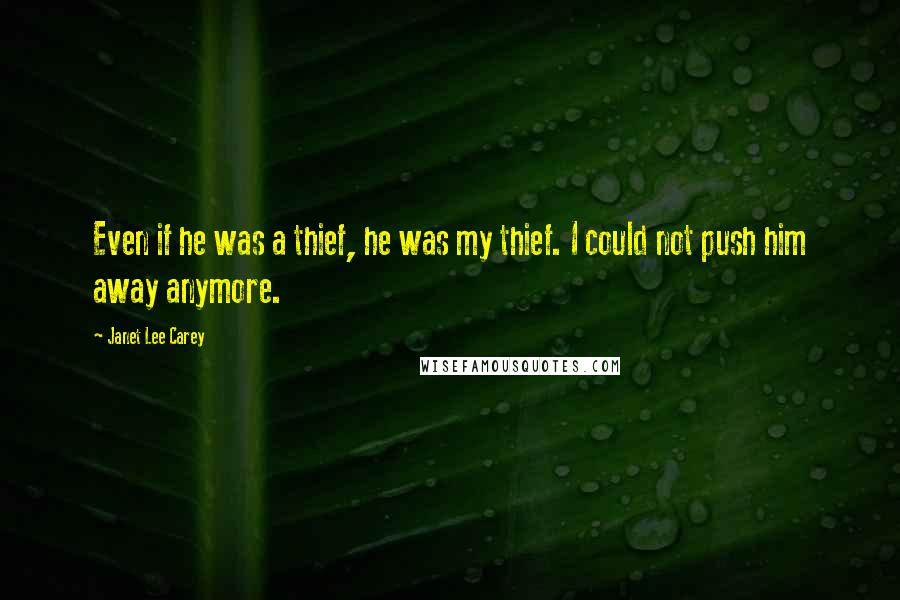 Janet Lee Carey quotes: Even if he was a thief, he was my thief. I could not push him away anymore.