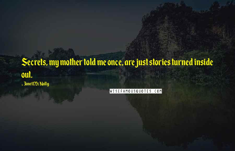Janet McNally quotes: Secrets, my mother told me once, are just stories turned inside out.