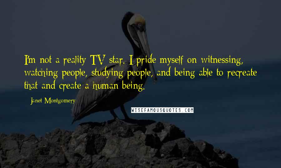 Janet Montgomery quotes: I'm not a reality TV star. I pride myself on witnessing, watching people, studying people, and being able to recreate that and create a human being.
