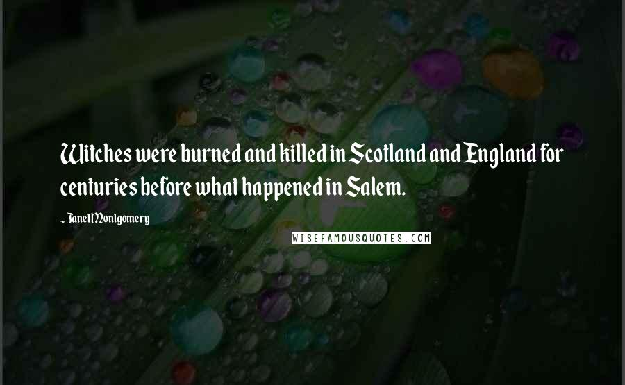 Janet Montgomery quotes: Witches were burned and killed in Scotland and England for centuries before what happened in Salem.