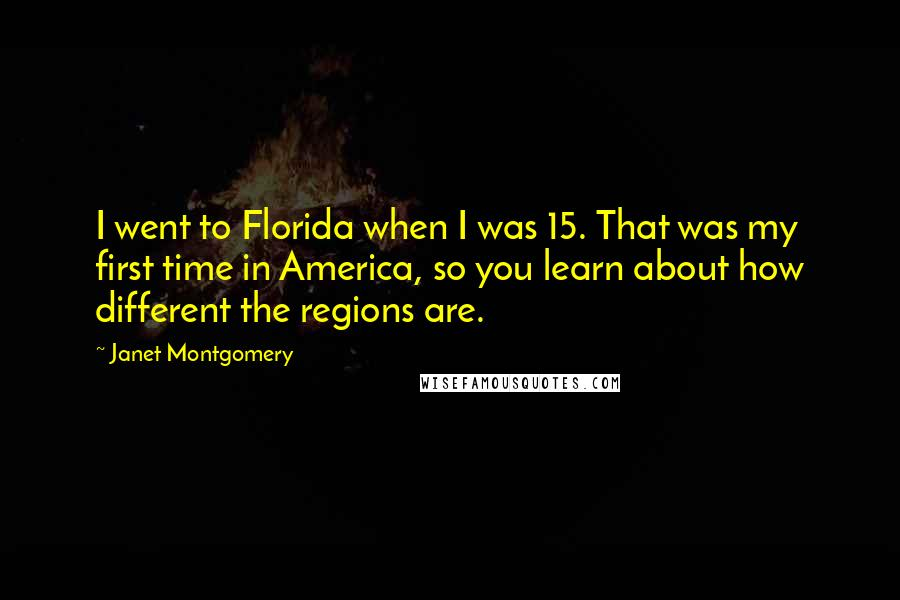 Janet Montgomery quotes: I went to Florida when I was 15. That was my first time in America, so you learn about how different the regions are.