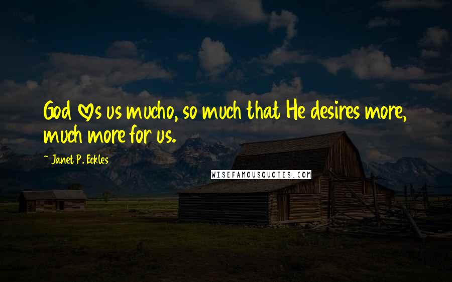 Janet P. Eckles quotes: God loves us mucho, so much that He desires more, much more for us.