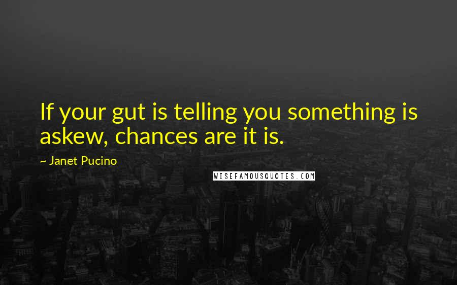 Janet Pucino quotes: If your gut is telling you something is askew, chances are it is.
