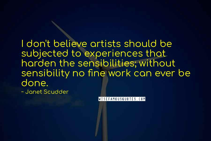 Janet Scudder quotes: I don't believe artists should be subjected to experiences that harden the sensibilities; without sensibility no fine work can ever be done.