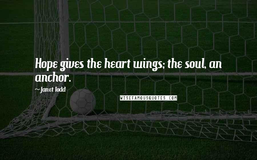 Janet Todd quotes: Hope gives the heart wings; the soul, an anchor.