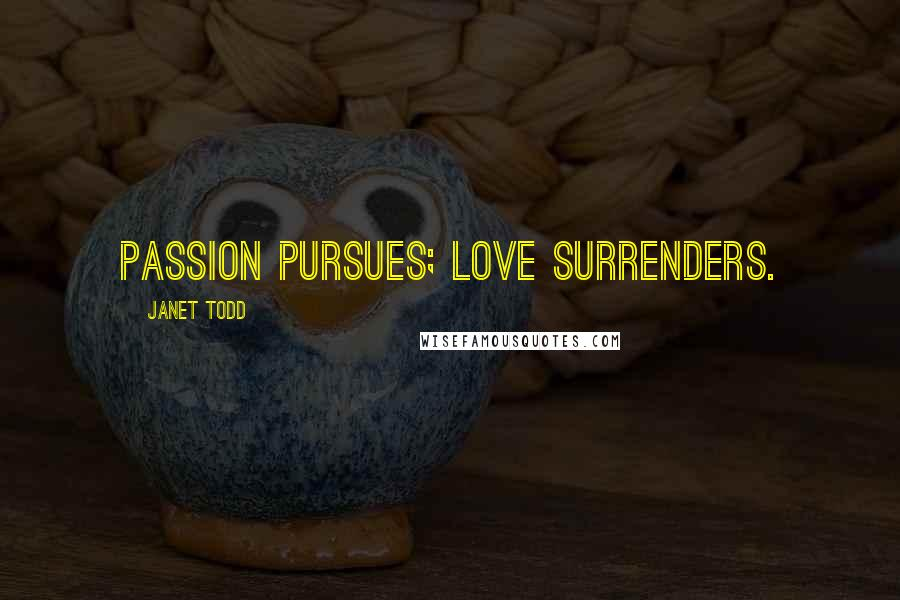 Janet Todd quotes: Passion pursues; love surrenders.