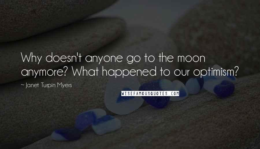 Janet Turpin Myers quotes: Why doesn't anyone go to the moon anymore? What happened to our optimism?