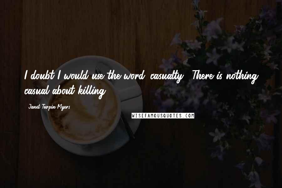 Janet Turpin Myers quotes: I doubt I would use the word 'casualty'. There is nothing casual about killing.