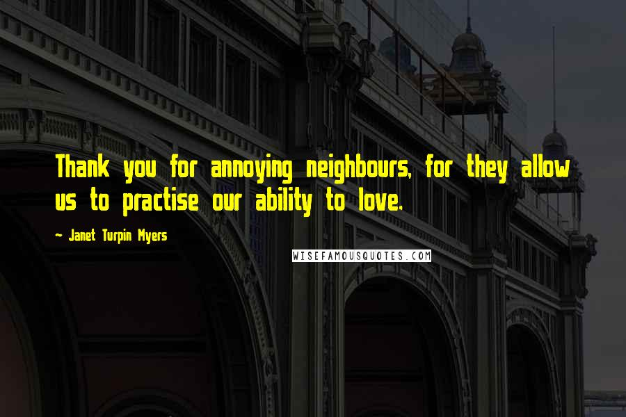Janet Turpin Myers quotes: Thank you for annoying neighbours, for they allow us to practise our ability to love.