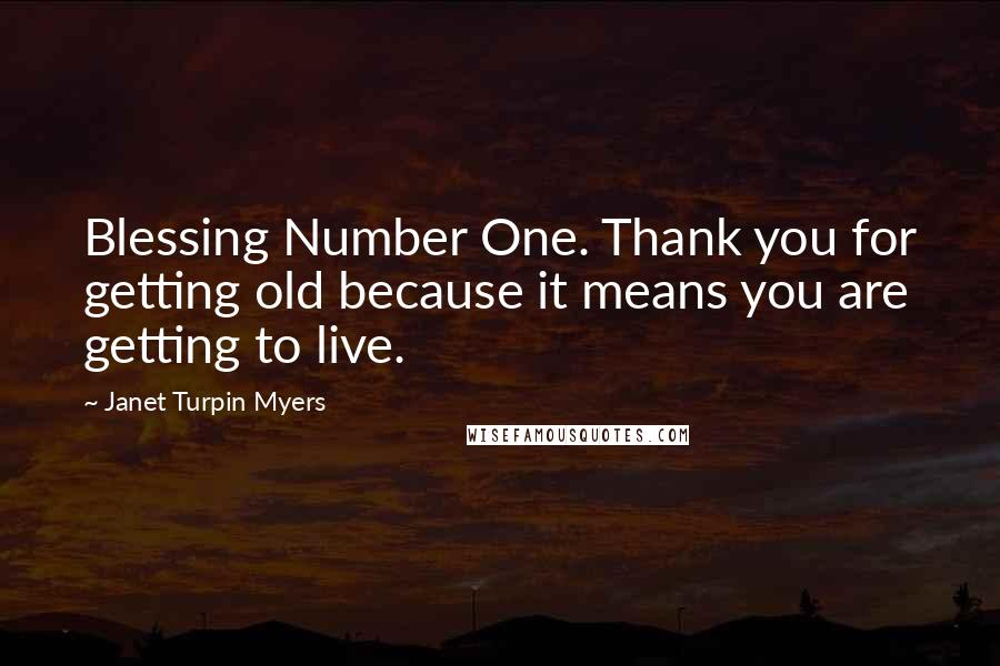 Janet Turpin Myers quotes: Blessing Number One. Thank you for getting old because it means you are getting to live.