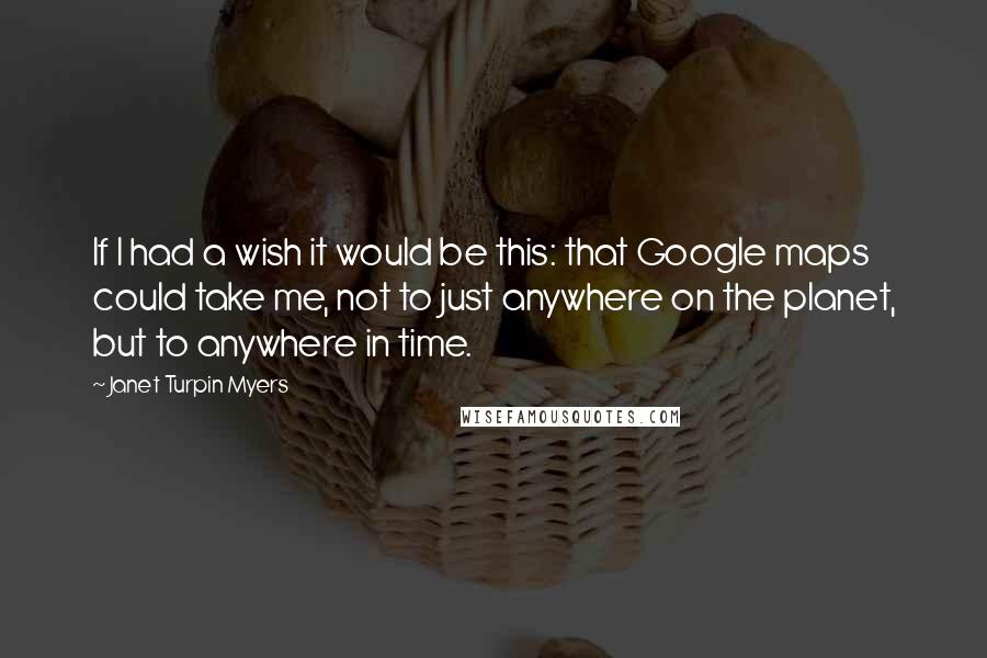 Janet Turpin Myers quotes: If I had a wish it would be this: that Google maps could take me, not to just anywhere on the planet, but to anywhere in time.